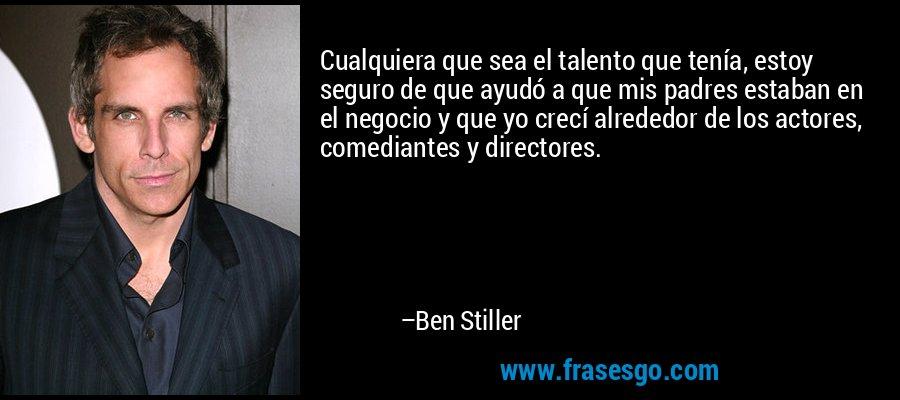 Cualquiera que sea el talento que tenía, estoy seguro de que ayudó a que mis padres estaban en el negocio y que yo crecí alrededor de los actores, comediantes y directores. – Ben Stiller