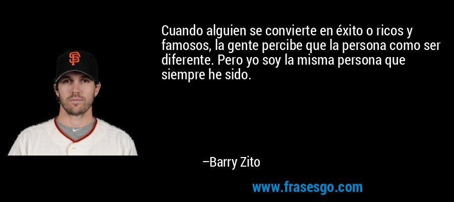 Cuando alguien se convierte en éxito o ricos y famosos, la gente percibe que la persona como ser diferente. Pero yo soy la misma persona que siempre he sido. – Barry Zito