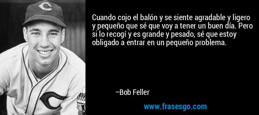 Cuando cojo el balón y se siente agradable y ligero y pequeño que sé que voy a tener un buen día. Pero si lo recogí y es grande y pesado, sé que estoy obligado a entrar en un pequeño problema. – Bob Feller