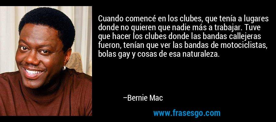 Cuando comencé en los clubes, que tenía a lugares donde no quieren que nadie más a trabajar. Tuve que hacer los clubes donde las bandas callejeras fueron, tenían que ver las bandas de motociclistas, bolas gay y cosas de esa naturaleza. – Bernie Mac