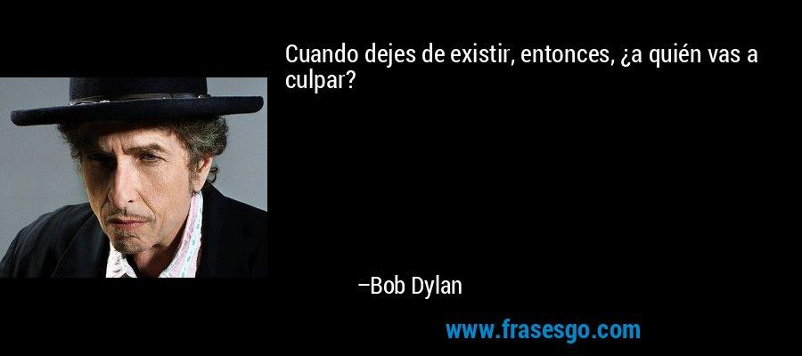 Cuando dejes de existir, entonces, ¿a quién vas a culpar? – Bob Dylan