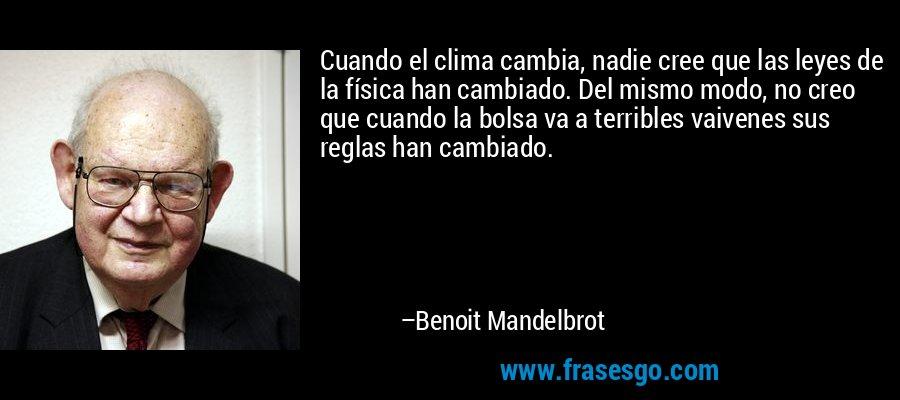 Cuando el clima cambia, nadie cree que las leyes de la física han cambiado. Del mismo modo, no creo que cuando la bolsa va a terribles vaivenes sus reglas han cambiado. – Benoit Mandelbrot