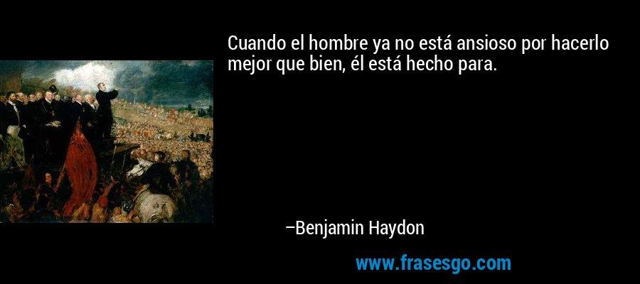 Cuando el hombre ya no está ansioso por hacerlo mejor que bien, él está hecho para. – Benjamin Haydon