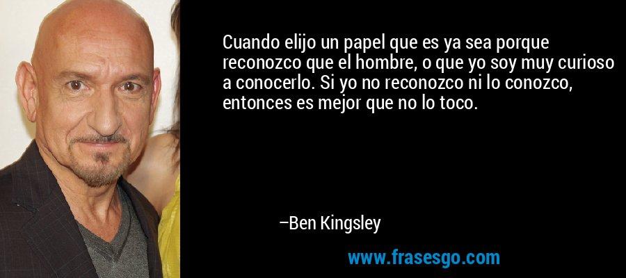 Cuando elijo un papel que es ya sea porque reconozco que el hombre, o que yo soy muy curioso a conocerlo. Si yo no reconozco ni lo conozco, entonces es mejor que no lo toco. – Ben Kingsley