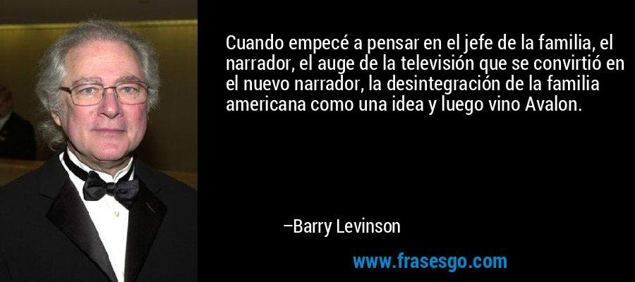 Cuando empecé a pensar en el jefe de la familia, el narrador, el auge de la televisión que se convirtió en el nuevo narrador, la desintegración de la familia americana como una idea y luego vino Avalon. – Barry Levinson