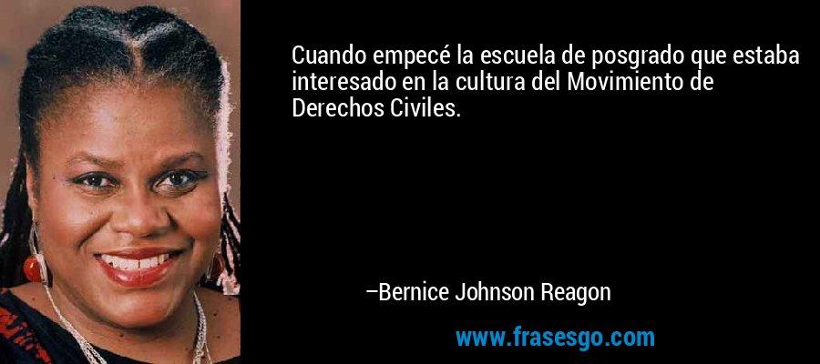 Cuando empecé la escuela de posgrado que estaba interesado en la cultura del Movimiento de Derechos Civiles. – Bernice Johnson Reagon