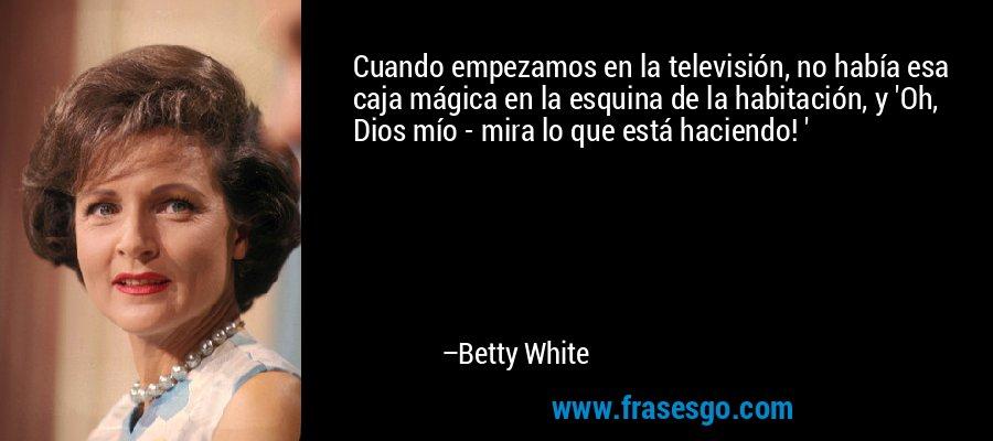 Cuando empezamos en la televisión, no había esa caja mágica en la esquina de la habitación, y 'Oh, Dios mío - mira lo que está haciendo! ' – Betty White