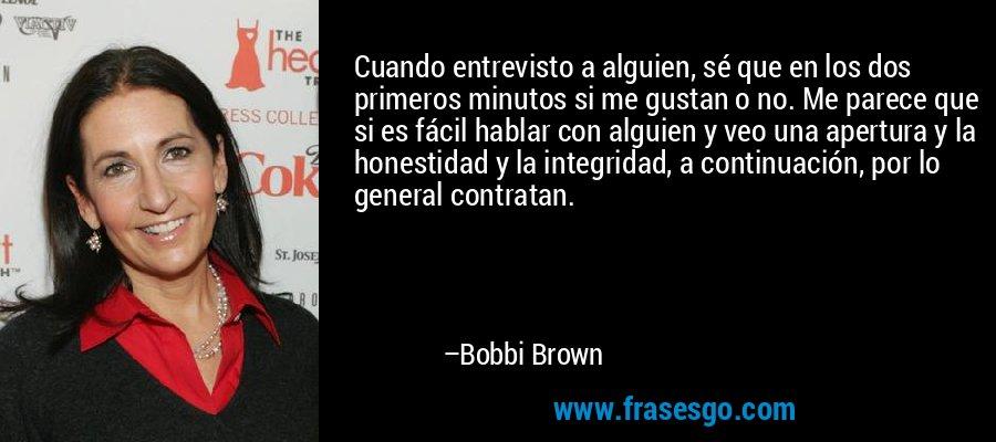 Cuando entrevisto a alguien, sé que en los dos primeros minutos si me gustan o no. Me parece que si es fácil hablar con alguien y veo una apertura y la honestidad y la integridad, a continuación, por lo general contratan. – Bobbi Brown