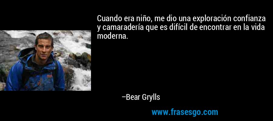 Cuando era niño, me dio una exploración confianza y camaradería que es difícil de encontrar en la vida moderna. – Bear Grylls