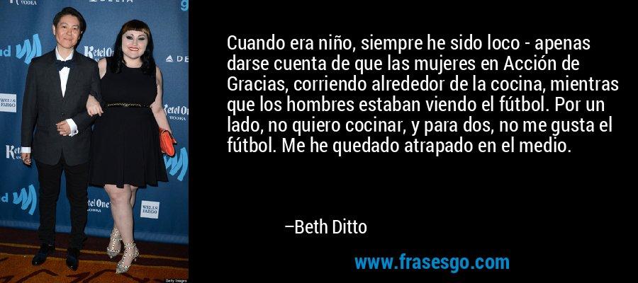 Cuando era niño, siempre he sido loco - apenas darse cuenta de que las mujeres en Acción de Gracias, corriendo alrededor de la cocina, mientras que los hombres estaban viendo el fútbol. Por un lado, no quiero cocinar, y para dos, no me gusta el fútbol. Me he quedado atrapado en el medio. – Beth Ditto