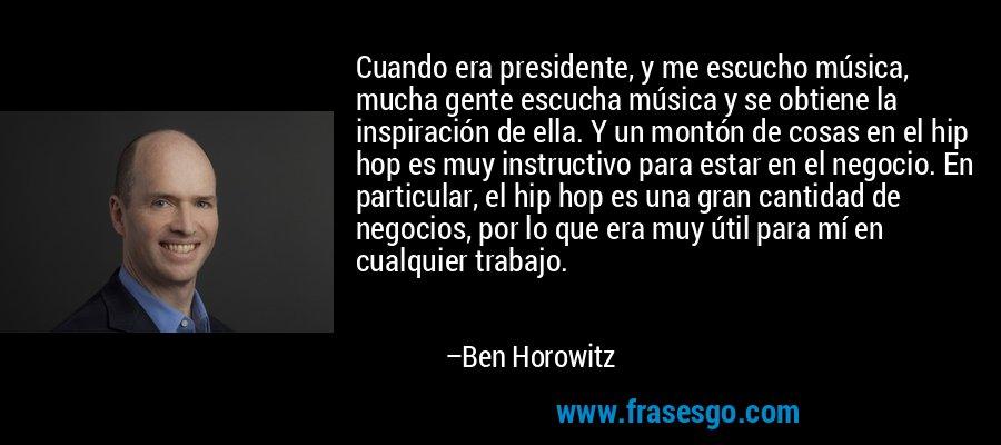 Cuando era presidente, y me escucho música, mucha gente escucha música y se obtiene la inspiración de ella. Y un montón de cosas en el hip hop es muy instructivo para estar en el negocio. En particular, el hip hop es una gran cantidad de negocios, por lo que era muy útil para mí en cualquier trabajo. – Ben Horowitz