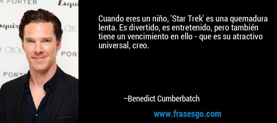 Cuando eres un niño, 'Star Trek' es una quemadura lenta. Es divertido, es entretenido, pero también tiene un vencimiento en ello - que es su atractivo universal, creo. – Benedict Cumberbatch