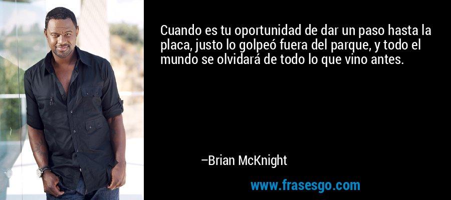 Cuando es tu oportunidad de dar un paso hasta la placa, justo lo golpeó fuera del parque, y todo el mundo se olvidará de todo lo que vino antes. – Brian McKnight