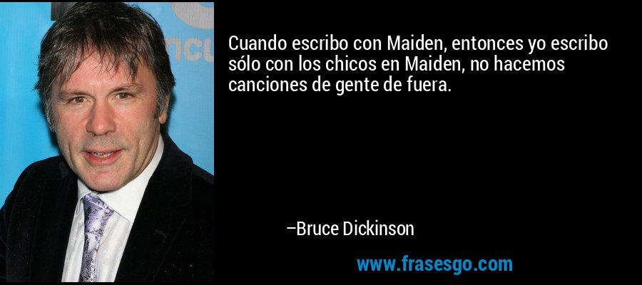 Cuando escribo con Maiden, entonces yo escribo sólo con los chicos en Maiden, no hacemos canciones de gente de fuera. – Bruce Dickinson