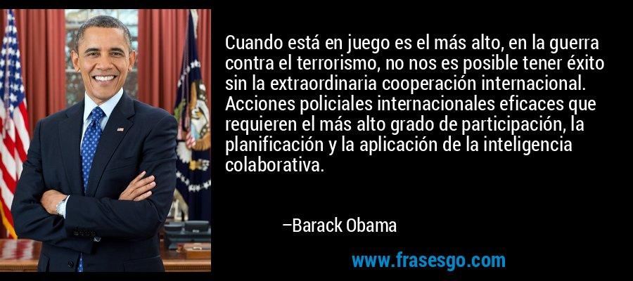 Cuando está en juego es el más alto, en la guerra contra el terrorismo, no nos es posible tener éxito sin la extraordinaria cooperación internacional. Acciones policiales internacionales eficaces que requieren el más alto grado de participación, la planificación y la aplicación de la inteligencia colaborativa. – Barack Obama