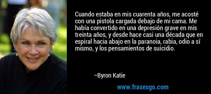 Cuando estaba en mis cuarenta años, me acosté con una pistola cargada debajo de mi cama. Me había convertido en una depresión grave en mis treinta años, y desde hace casi una década que en espiral hacia abajo en la paranoia, rabia, odio a sí mismo, y los pensamientos de suicidio. – Byron Katie