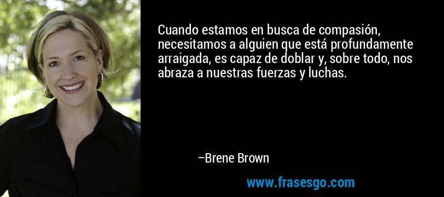 Cuando estamos en busca de compasión, necesitamos a alguien que está profundamente arraigada, es capaz de doblar y, sobre todo, nos abraza a nuestras fuerzas y luchas. – Brene Brown