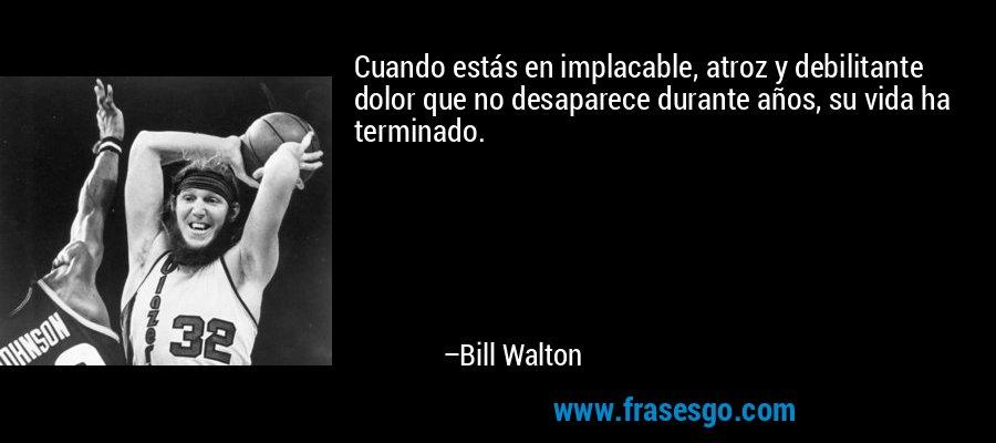 Cuando estás en implacable, atroz y debilitante dolor que no desaparece durante años, su vida ha terminado. – Bill Walton