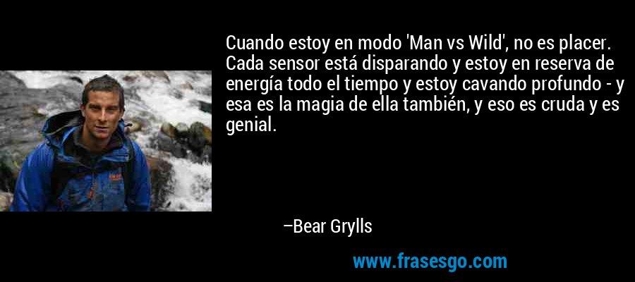 Cuando estoy en modo 'Man vs Wild', no es placer. Cada sensor está disparando y estoy en reserva de energía todo el tiempo y estoy cavando profundo - y esa es la magia de ella también, y eso es cruda y es genial. – Bear Grylls