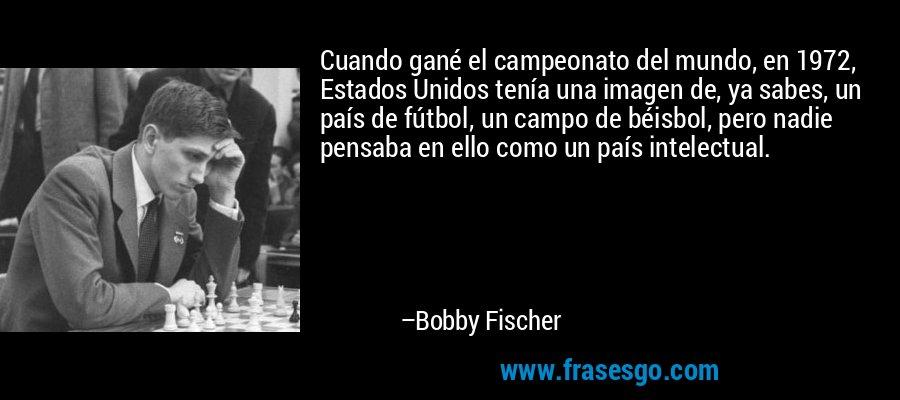 Cuando gané el campeonato del mundo, en 1972, Estados Unidos tenía una imagen de, ya sabes, un país de fútbol, un campo de béisbol, pero nadie pensaba en ello como un país intelectual. – Bobby Fischer