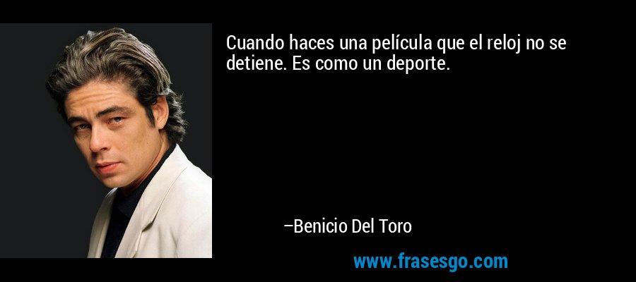 Cuando haces una película que el reloj no se detiene. Es como un deporte. – Benicio Del Toro