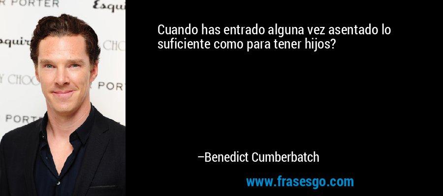 Cuando has entrado alguna vez asentado lo suficiente como para tener hijos? – Benedict Cumberbatch