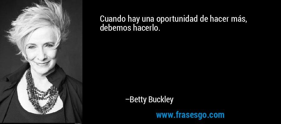 Cuando hay una oportunidad de hacer más, debemos hacerlo. – Betty Buckley