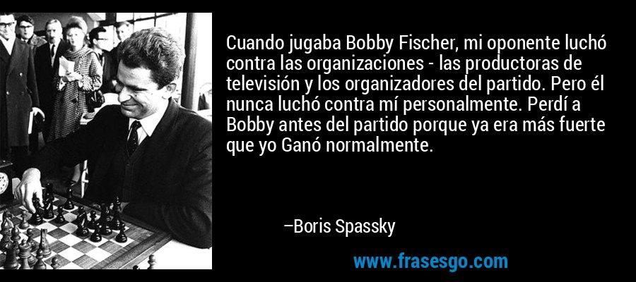 Cuando jugaba Bobby Fischer, mi oponente luchó contra las organizaciones - las productoras de televisión y los organizadores del partido. Pero él nunca luchó contra mí personalmente. Perdí a Bobby antes del partido porque ya era más fuerte que yo Ganó normalmente. – Boris Spassky