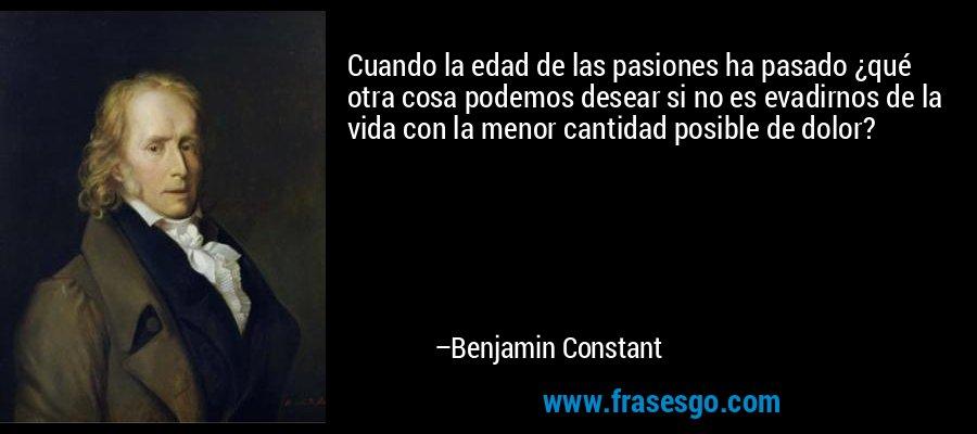 Cuando la edad de las pasiones ha pasado ¿qué otra cosa podemos desear si no es evadirnos de la vida con la menor cantidad posible de dolor? – Benjamin Constant