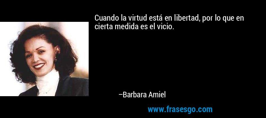 Cuando la virtud está en libertad, por lo que en cierta medida es el vicio. – Barbara Amiel