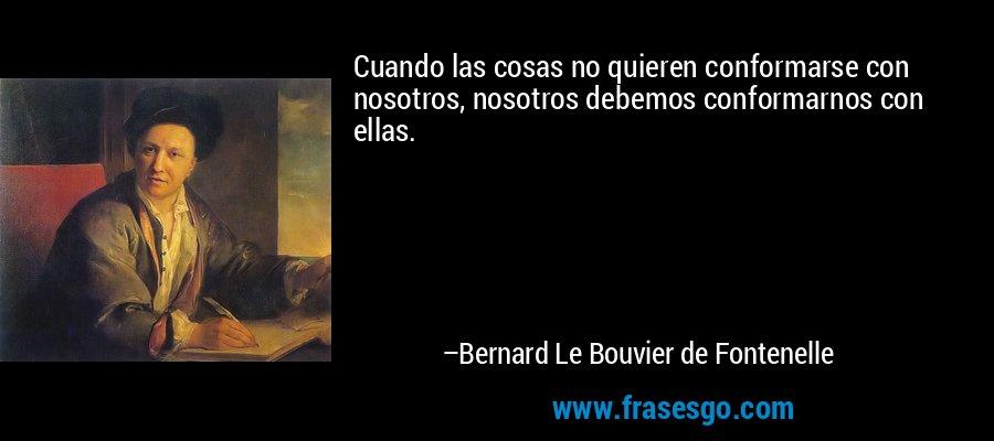 Cuando las cosas no quieren conformarse con nosotros, nosotros debemos conformarnos con ellas. – Bernard Le Bouvier de Fontenelle