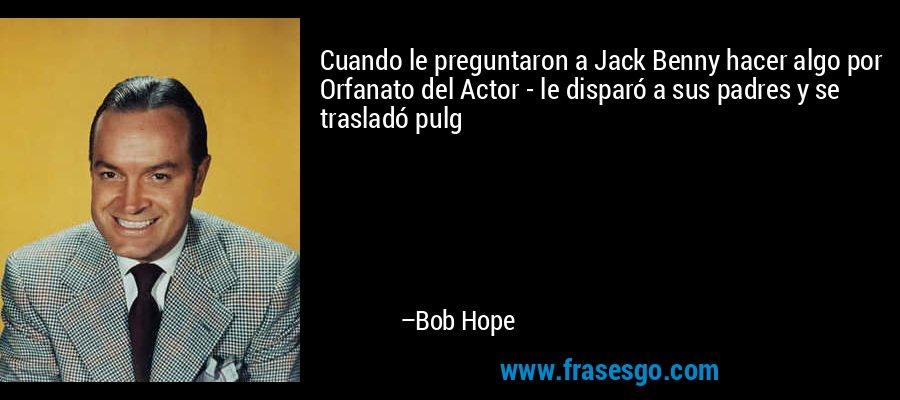 Cuando le preguntaron a Jack Benny hacer algo por Orfanato del Actor - le disparó a sus padres y se trasladó pulg – Bob Hope