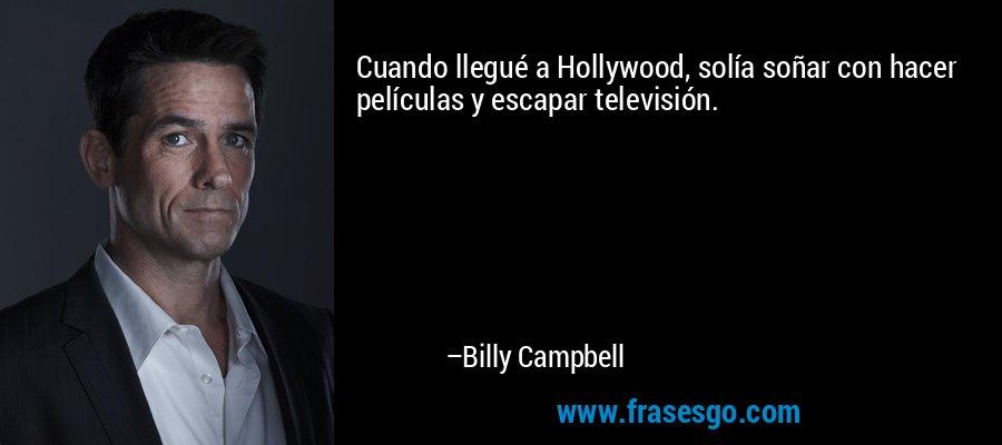 Cuando llegué a Hollywood, solía soñar con hacer películas y escapar televisión. – Billy Campbell
