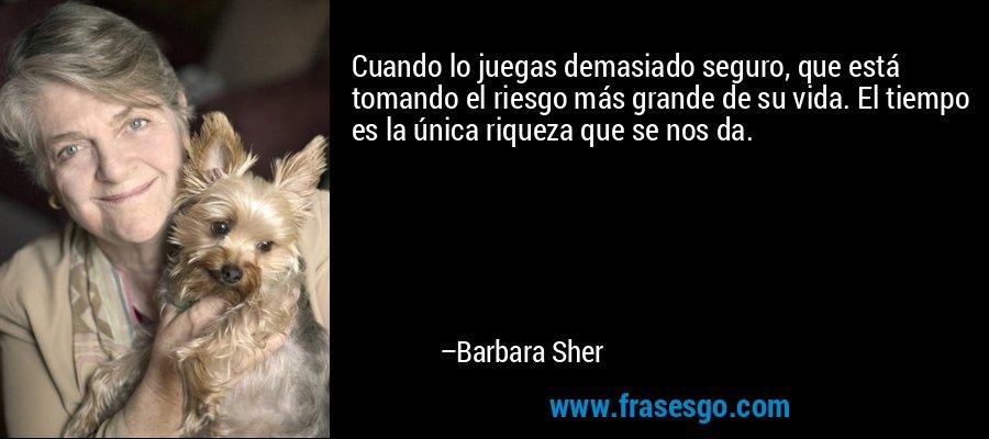 Cuando lo juegas demasiado seguro, que está tomando el riesgo más grande de su vida. El tiempo es la única riqueza que se nos da. – Barbara Sher