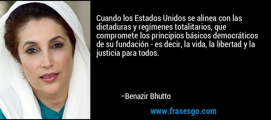 Cuando los Estados Unidos se alinea con las dictaduras y regímenes totalitarios, que compromete los principios básicos democráticos de su fundación - es decir, la vida, la libertad y la justicia para todos. – Benazir Bhutto