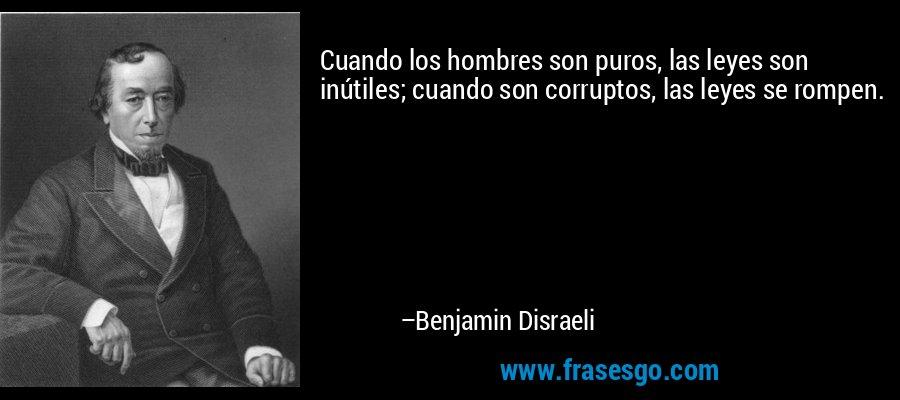 Cuando los hombres son puros, las leyes son inútiles; cuando son corruptos, las leyes se rompen. – Benjamin Disraeli