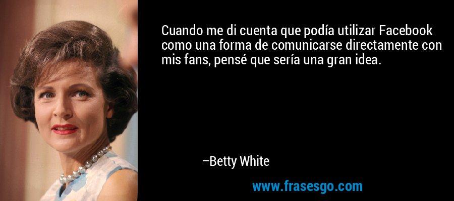 Cuando me di cuenta que podía utilizar Facebook como una forma de comunicarse directamente con mis fans, pensé que sería una gran idea. – Betty White