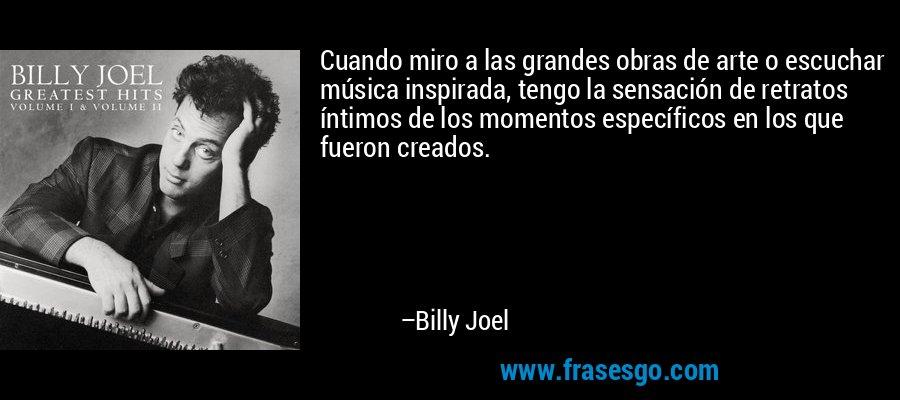 Cuando miro a las grandes obras de arte o escuchar música inspirada, tengo la sensación de retratos íntimos de los momentos específicos en los que fueron creados. – Billy Joel