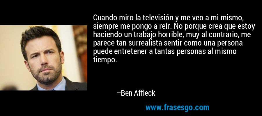 Cuando miro la televisión y me veo a mi mismo, siempre me pongo a reír. No porque crea que estoy haciendo un trabajo horrible, muy al contrario, me parece tan surrealista sentir como una persona puede entretener a tantas personas al mismo tiempo. – Ben Affleck