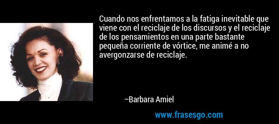 Cuando nos enfrentamos a la fatiga inevitable que viene con el reciclaje de los discursos y el reciclaje de los pensamientos en una parte bastante pequeña corriente de vórtice, me animé a no avergonzarse de reciclaje. – Barbara Amiel