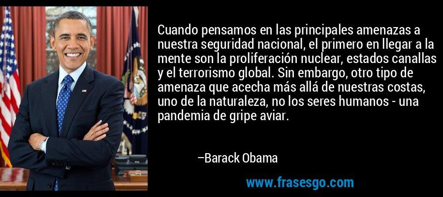 Cuando pensamos en las principales amenazas a nuestra seguridad nacional, el primero en llegar a la mente son la proliferación nuclear, estados canallas y el terrorismo global. Sin embargo, otro tipo de amenaza que acecha más allá de nuestras costas, uno de la naturaleza, no los seres humanos - una pandemia de gripe aviar. – Barack Obama