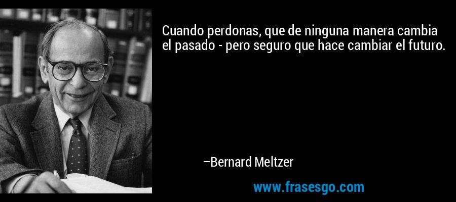 Cuando perdonas, que de ninguna manera cambia el pasado - pero seguro que hace cambiar el futuro. – Bernard Meltzer