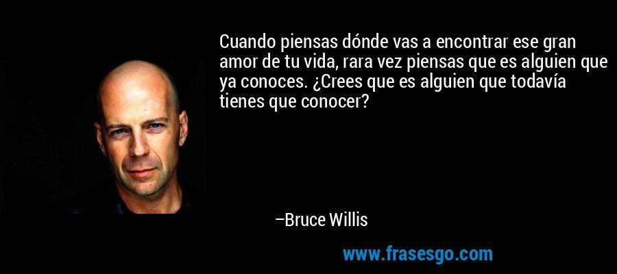 Cuando piensas dónde vas a encontrar ese gran amor de tu vida, rara vez piensas que es alguien que ya conoces. ¿Crees que es alguien que todavía tienes que conocer? – Bruce Willis
