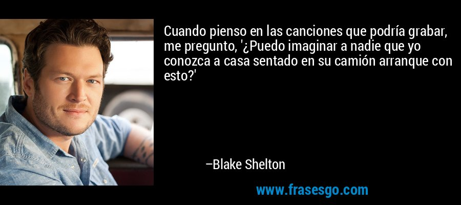 Cuando pienso en las canciones que podría grabar, me pregunto, '¿Puedo imaginar a nadie que yo conozca a casa sentado en su camión arranque con esto?' – Blake Shelton