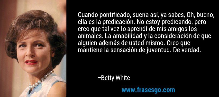 Cuando pontificado, suena así, ya sabes, Oh, bueno, ella es la predicación. No estoy predicando, pero creo que tal vez lo aprendí de mis amigos los animales. La amabilidad y la consideración de que alguien además de usted mismo. Creo que mantiene la sensación de juventud. De verdad. – Betty White