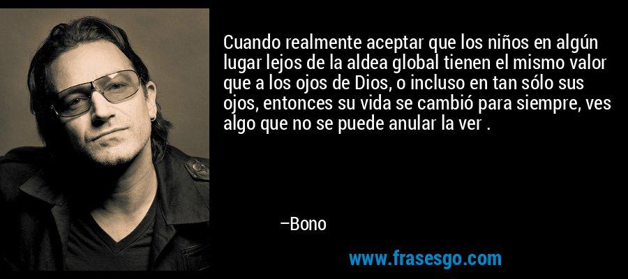 Cuando realmente aceptar que los niños en algún lugar lejos de la aldea global tienen el mismo valor que a los ojos de Dios, o incluso en tan sólo sus ojos, entonces su vida se cambió para siempre, ves algo que no se puede anular la ver . – Bono