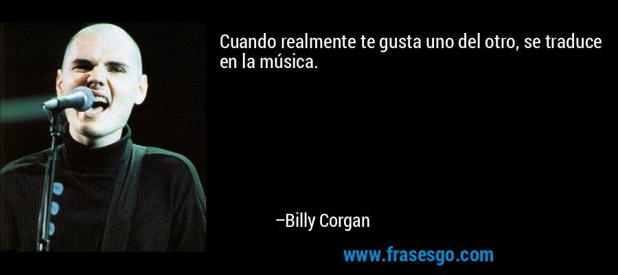 Cuando realmente te gusta uno del otro, se traduce en la música. – Billy Corgan