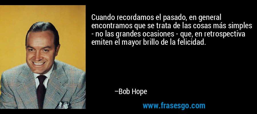 Cuando recordamos el pasado, en general encontramos que se trata de las cosas más simples - no las grandes ocasiones - que, en retrospectiva emiten el mayor brillo de la felicidad. – Bob Hope