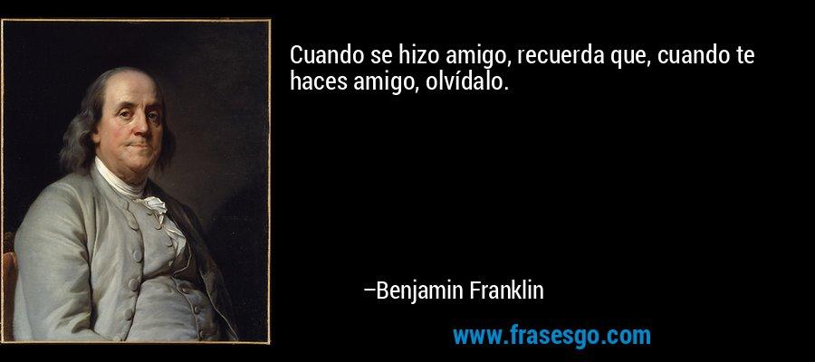 Cuando se hizo amigo, recuerda que, cuando te haces amigo, olvídalo. – Benjamin Franklin
