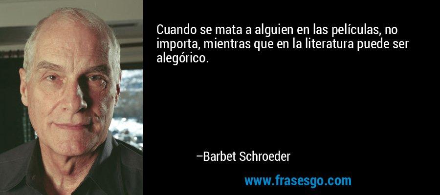 Cuando se mata a alguien en las películas, no importa, mientras que en la literatura puede ser alegórico. – Barbet Schroeder
